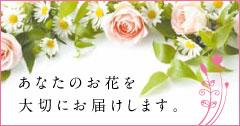 あなたのお花を大切にお届けします